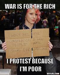 the 1% vs the poor Memes | war is for the rich, i protest because ... via Relatably.com