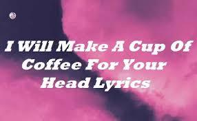 Μεγαλη επιτυχια γνωριζει ο ανερχομενοσ καλλιτεχνησ powfu. I Will Make A Cup Of Coffee For Your Head Lyrics Songlyricsplace
