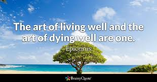 Quotes About Dying Impressive The Art Of Living Well And The Art Of Dying Well Are One Epicurus