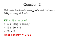 question 2 calculate the kinetic energy of a child of mass 60kg moving at 3 m