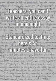 teachers you can t write an entire essay in one night  teachers you can t write an entire essay in one night standardized testing here s 45 minutes have fun whispers on school teacher