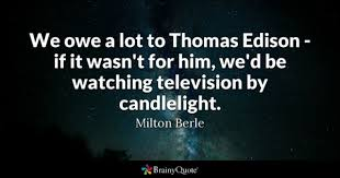 television quotes brainyquote we owe a lot to thomas edison if it wasn t for him