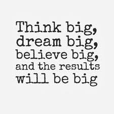 Big Dreams Quotes Best Of Think Big Dream Big Believe Big And The Results Will Be Big