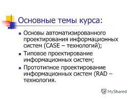 Презентация на тему Проектирование информационных систем  7 Основные темы курса Основы автоматизированного проектирования информационных систем case технологий Типовое проектирование информационных систем