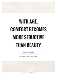 Age And Beauty Quotes Best of With Age Comfort Becomes More Seductive Than Beauty Picture Quotes