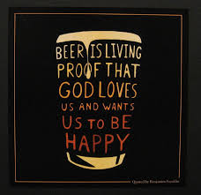 Beer Is Living Proof That God Loves Us And Wants Us To Be Happy Extraordinary Ben Franklin Beer Quote