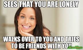 Sees that you are lonely Walks over to you and tries to be friends ... via Relatably.com