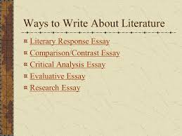 literature and ourselves writing about literature introduction  2 ways to write about literature literary response essay comparison contrast essay critical analysis essay evaluative essay research essay