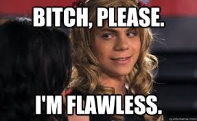Bitch, Please. I'm flawless. - atticus mitchell girl - quickmeme via Relatably.com