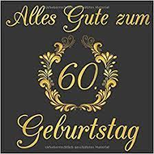 Zur gratulieren der person geburtstag hat 60 jahre. Amazon Com Alles Gute Zum 60 Geburtstag Gastebuch Fur Deinen 60 Geburtstag German Edition 9781099617959 Geburtstagsgastebuch Dein Books