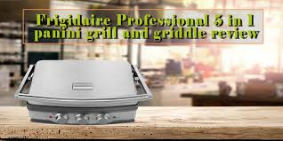 frigidaire professional 5 in 1 panini grill and griddle review