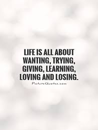 Learning Life Quote Life is all about wanting trying giving learning loving and 17 39116