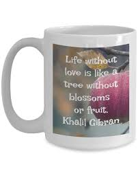Khalil Gibran Quotes Inspirational Mugs Life Without Love Is Like A
