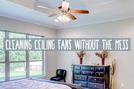 how to clean ceiling fans how to clean ceiling fans without getting dust everywhere tool to