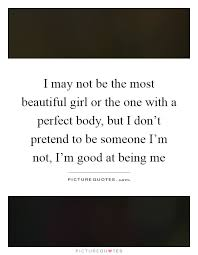 I May Not Be Beautiful Quotes Best of I May Not Be The Most Beautiful Girl Or The One With A Perfect