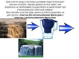 Презентация по теме Способы очистки воды  Для очистки воды в бытовых условиях люди используют разные способы Однако да