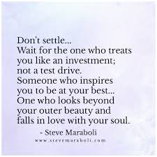 don t settle wait for the one who treats you like an investment don t settle wait for the one who treats you like an investment not a test drive someone who inspires you to be at your best one who looks beyond your