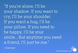 The Best Quotes About Friendship If you're alone I'll be your shadow If you want to cry I'll be 29