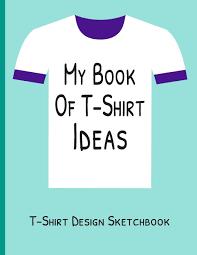 T Shirt Design Ideas My Book Of T Shirt Ideas T Shirt Design Sketchbook Blank