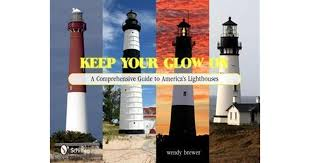 Keep Your Glow on: A Comprehensive Guide to America's Lighthouses by Wendy  Brewer