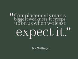 Complacency Safety Quotes Complacency is man's biggest weakness It creeps up on us when we 5