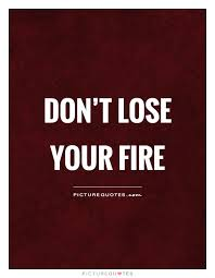 Fire Quotes Stunning Don't Lose Your Fire Picture Quotes