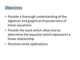 objectives provide a thorough understanding of the algebraic and graphical characteristics of linear equations