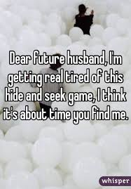Future Husband Quotes Interesting Dear Future Husnband I'm Getting Real Tired Of This Hide And Seek