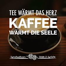 Tee Wärmt Das Herz Kaffee Wärmt Die Seele Schöne Kaffee Sprüche