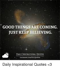 Daily Inspirational Quotes Magnificent GOOD THINGS ARE COMING JUST KEEP BELIEVING DAILY INSPIRATIONAL