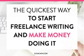 the quickest way to start lance writing and make money doing  the quickest way to start lance writing and make money doing it