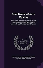 Lord Byron's Cain, a Mystery: With Notes, Wherein the Religion of the Bible  is Considered, in Reference to Acknowledged Philosophy and Reason:  Amazon.co.uk: Byron, George Gordon Byron, Grant, Harding: 9781354387115:  Books
