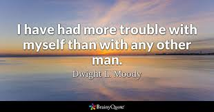 Dl Moody Quotes Magnificent I Have Had More Trouble With Myself Than With Any Other Man