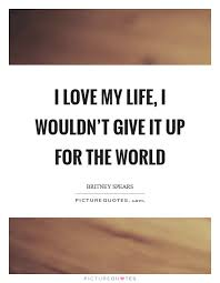 Love My Life Quotes Interesting I Love My Life I Wouldn't Give It Up For The World Picture Quotes