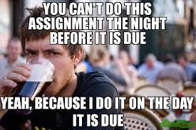 You can't do this assignment the night before it is due Yeah ... via Relatably.com