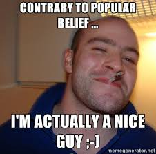 Contrary to popular belief ... I'm actually a nice guy ;-) - Good ... via Relatably.com