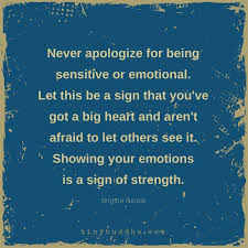 Never Apologize For Being Sensitive Or Emotional Let It Be A Sign Delectable Being Emotional