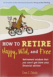 Financial Advisor Retirement How To Retire Happy Wild And Free Retirement Wisdom That