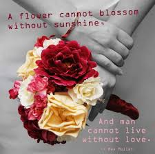 Love Flower Quotes A flower cannot blossom without sunshine and a man cannot live 45