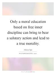 moral education quotes sayings moral education picture quotes only a moral education based on inner discipline can bring to bear a salutary action