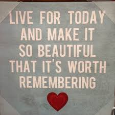 Live For Today Quotes Gorgeous Live For Today And Make It So Beautiful That It's Worth Remembering