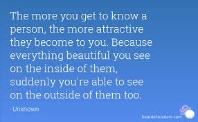 Your A Beautiful Person Quotes Best of The More You Get To Know A Person The More Attractive They Become