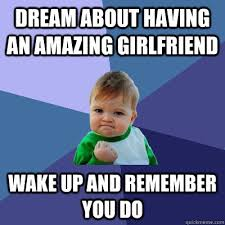 dream about having an amazing girlfriend wake up and remember you ... via Relatably.com