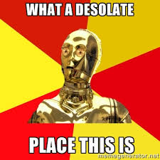 what a DESOLATE place this is - C3PO | Meme Generator via Relatably.com