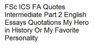 fsc ics fa quotes intermediate part english essays quotations my  fsc ics fa quotes intermediate part 2 english essays quotations my hero in history or my favorite personality