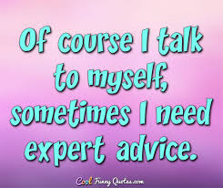 Sometimes Quotes Awesome Of Course I Talk To Myself Sometimes I Need Expert Advice
