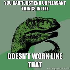 you can't just end unpleasant things in life doesn't work like ... via Relatably.com