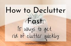 de clutter how to declutter fast 15 ways to get rid of clutter quickly