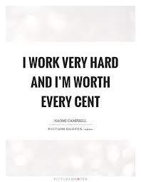 Work Very Hard Quotes I Work Very Hard And I'm Worth Every Cent Picture Quotes 15