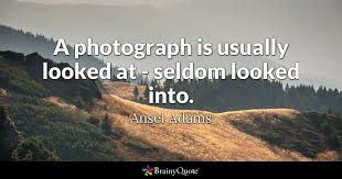 Ansel Adams Quotes 19 Amazing A Photograph Is Usually Looked At Seldom Looked Into Ansel